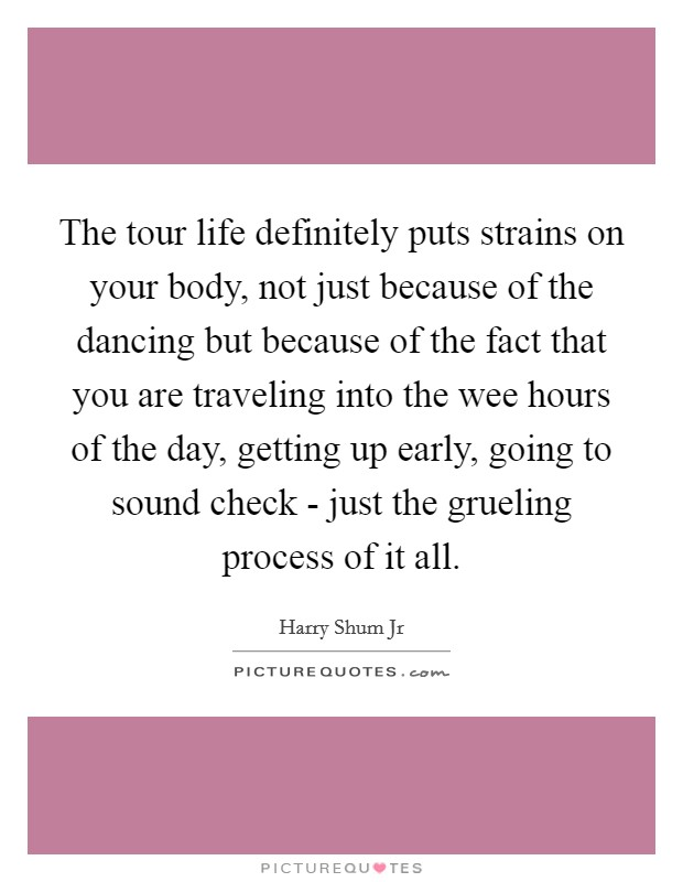 The tour life definitely puts strains on your body, not just because of the dancing but because of the fact that you are traveling into the wee hours of the day, getting up early, going to sound check - just the grueling process of it all Picture Quote #1