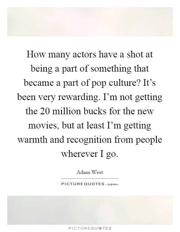 How many actors have a shot at being a part of something that became a part of pop culture? It's been very rewarding. I'm not getting the 20 million bucks for the new movies, but at least I'm getting warmth and recognition from people wherever I go Picture Quote #1