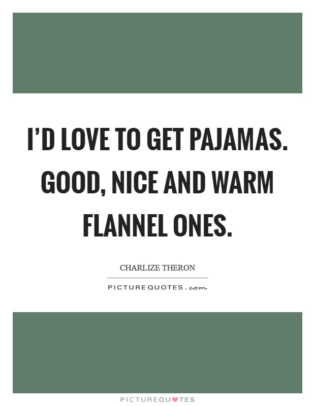 I'd love to get pajamas. Good, nice and warm flannel ones Picture Quote #1