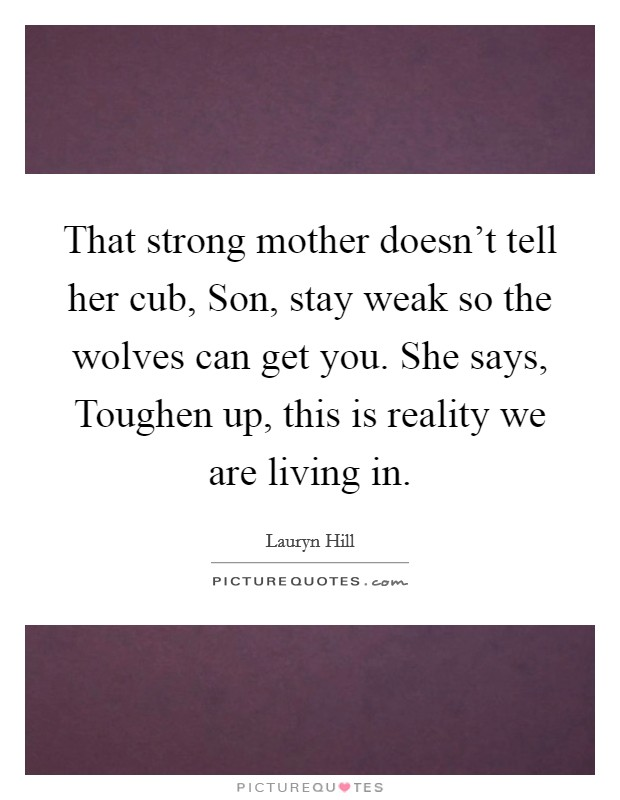 That strong mother doesn't tell her cub, Son, stay weak so the wolves can get you. She says, Toughen up, this is reality we are living in Picture Quote #1