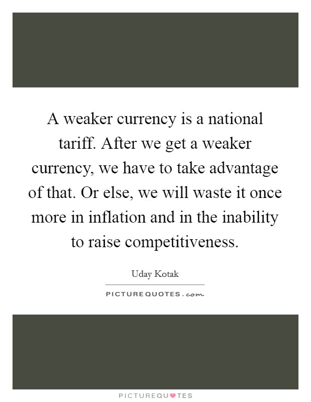 A weaker currency is a national tariff. After we get a weaker currency, we have to take advantage of that. Or else, we will waste it once more in inflation and in the inability to raise competitiveness Picture Quote #1