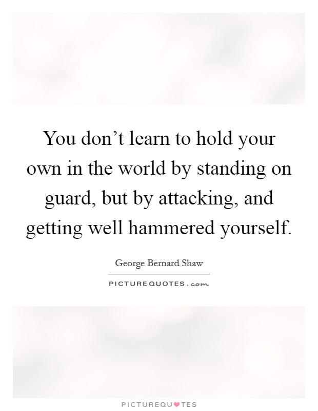 You don't learn to hold your own in the world by standing on guard, but by attacking, and getting well hammered yourself. Picture Quote #1