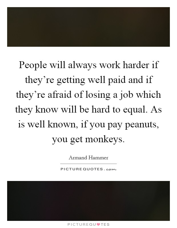 People will always work harder if they're getting well paid and if they're afraid of losing a job which they know will be hard to equal. As is well known, if you pay peanuts, you get monkeys. Picture Quote #1