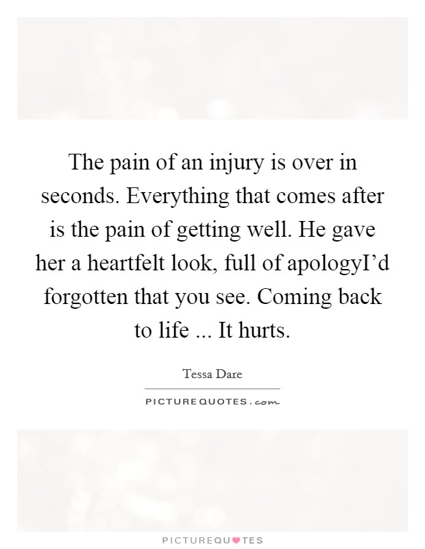 The pain of an injury is over in seconds. Everything that comes after is the pain of getting well. He gave her a heartfelt look, full of apologyI'd forgotten that you see. Coming back to life ... It hurts. Picture Quote #1
