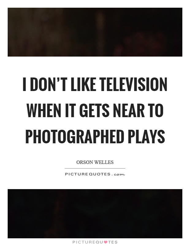I don't like television when it gets near to photographed plays Picture Quote #1