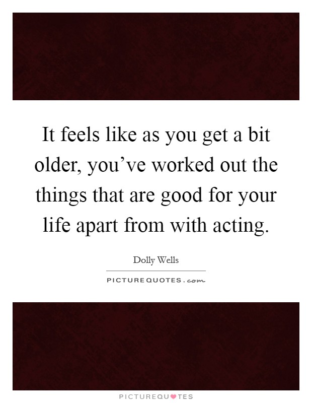 It feels like as you get a bit older, you've worked out the things that are good for your life apart from with acting. Picture Quote #1