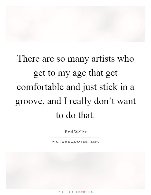 There are so many artists who get to my age that get comfortable and just stick in a groove, and I really don't want to do that Picture Quote #1