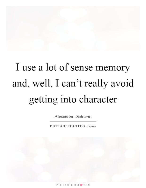 I use a lot of sense memory and, well, I can't really avoid getting into character Picture Quote #1