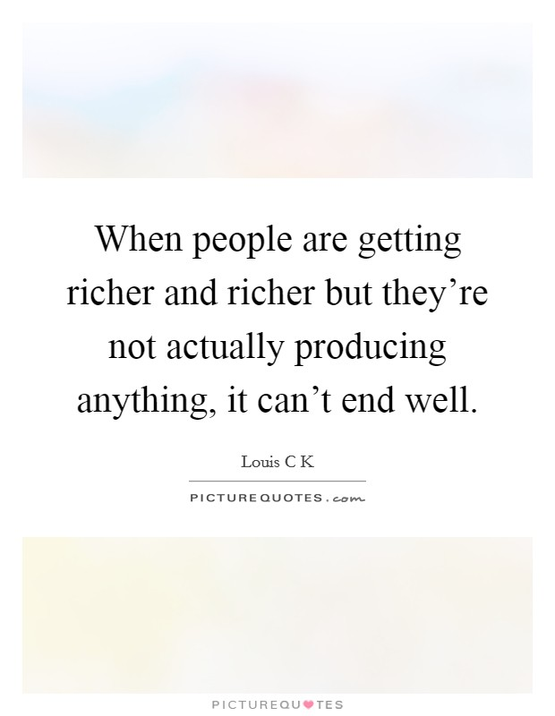 When people are getting richer and richer but they're not actually producing anything, it can't end well Picture Quote #1