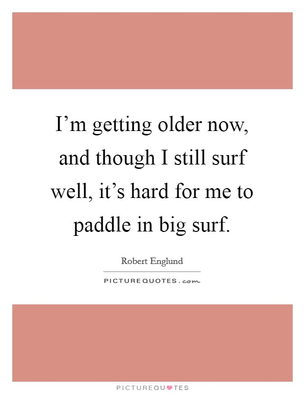 I'm getting older now, and though I still surf well, it's hard for me to paddle in big surf Picture Quote #1