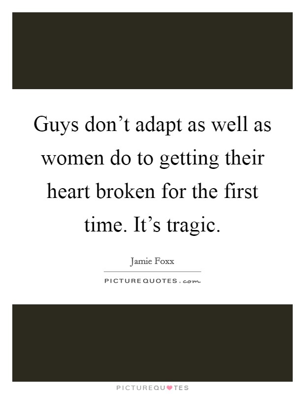 Guys don't adapt as well as women do to getting their heart broken for the first time. It's tragic Picture Quote #1