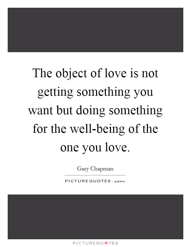 The object of love is not getting something you want but doing something for the well-being of the one you love Picture Quote #1