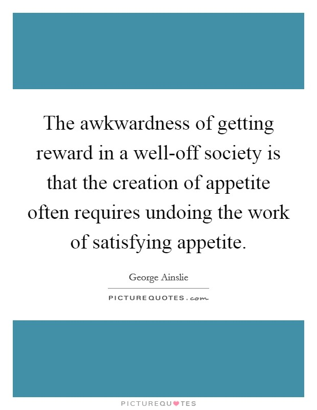 The awkwardness of getting reward in a well-off society is that the creation of appetite often requires undoing the work of satisfying appetite. Picture Quote #1
