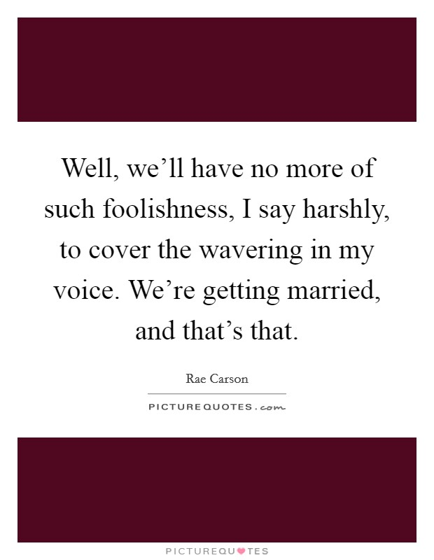 Well, we'll have no more of such foolishness, I say harshly, to cover the wavering in my voice. We're getting married, and that's that. Picture Quote #1