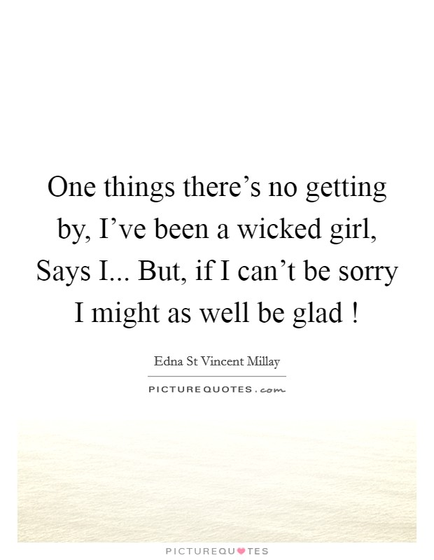 One things there's no getting by, I've been a wicked girl, Says I... But, if I can't be sorry I might as well be glad ! Picture Quote #1
