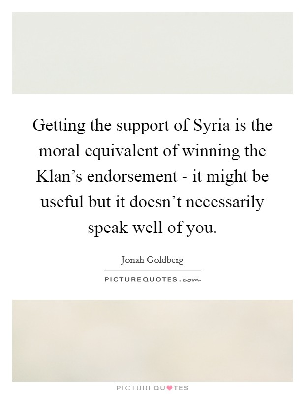 Getting the support of Syria is the moral equivalent of winning the Klan's endorsement - it might be useful but it doesn't necessarily speak well of you Picture Quote #1