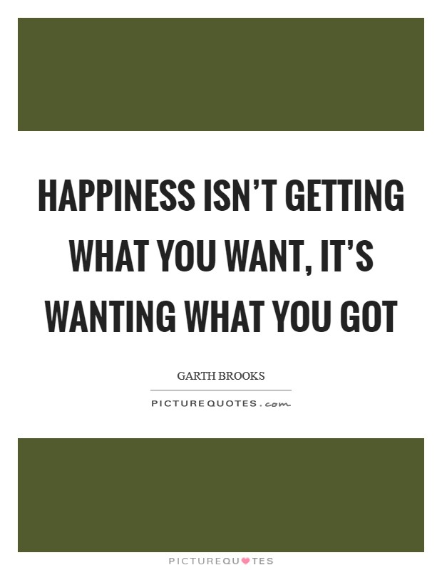 Happiness isn't getting what you want, it's wanting what you got Picture Quote #1