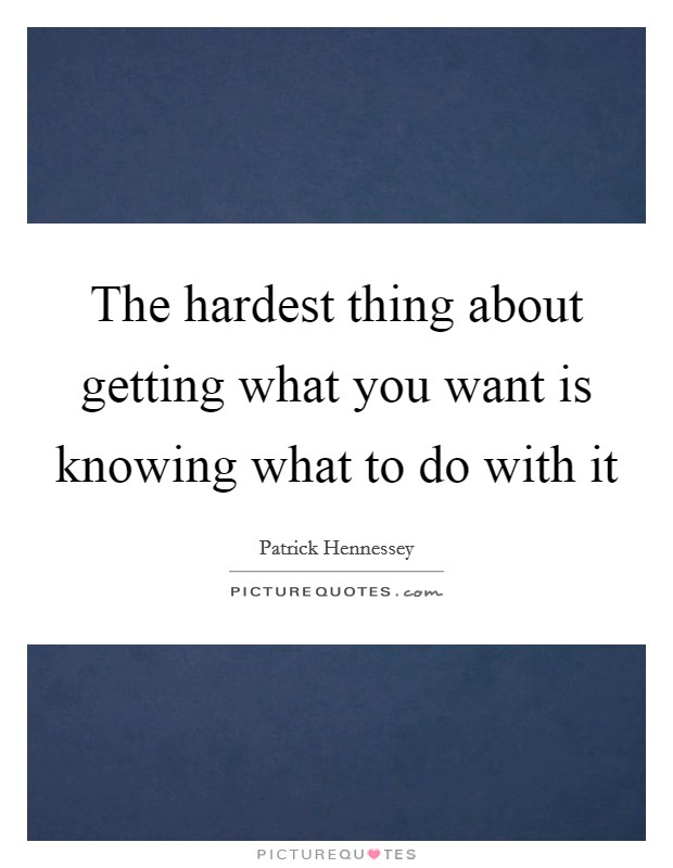 The hardest thing about getting what you want is knowing what to do with it Picture Quote #1