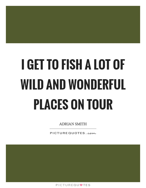 I get to fish a lot of wild and wonderful places on tour Picture Quote #1