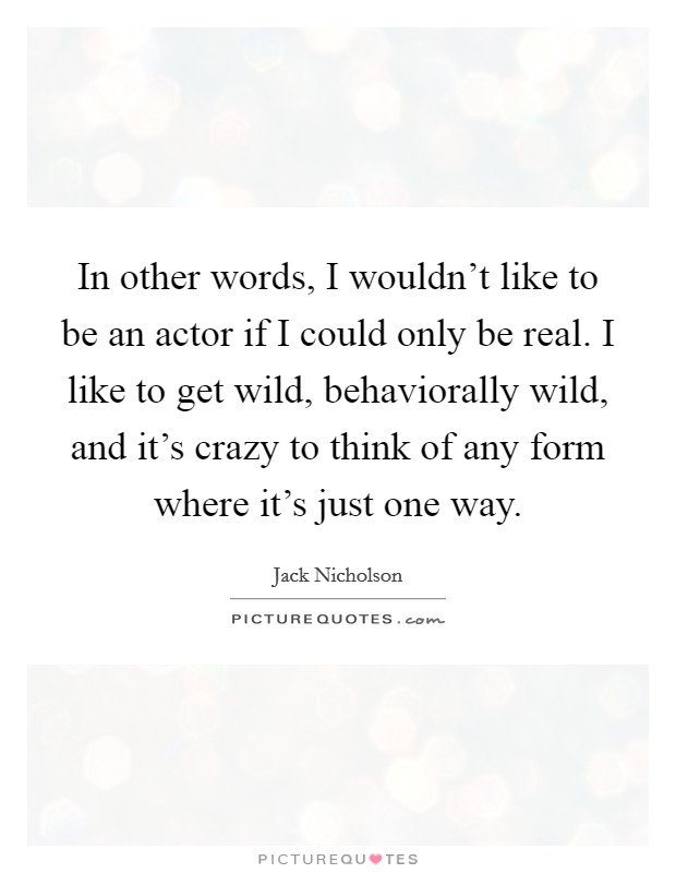 In other words, I wouldn't like to be an actor if I could only be real. I like to get wild, behaviorally wild, and it's crazy to think of any form where it's just one way Picture Quote #1