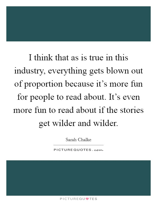 I think that as is true in this industry, everything gets blown out of proportion because it's more fun for people to read about. It's even more fun to read about if the stories get wilder and wilder Picture Quote #1