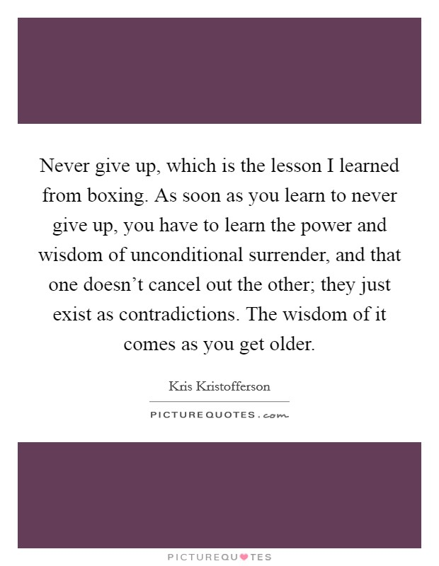 Never give up, which is the lesson I learned from boxing. As soon as you learn to never give up, you have to learn the power and wisdom of unconditional surrender, and that one doesn't cancel out the other; they just exist as contradictions. The wisdom of it comes as you get older Picture Quote #1