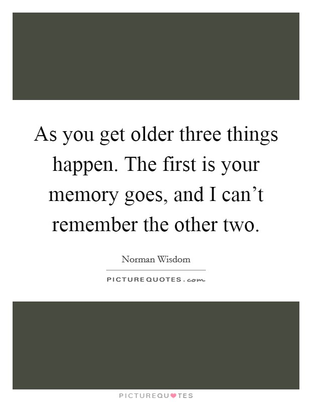 As you get older three things happen. The first is your memory goes, and I can't remember the other two Picture Quote #1
