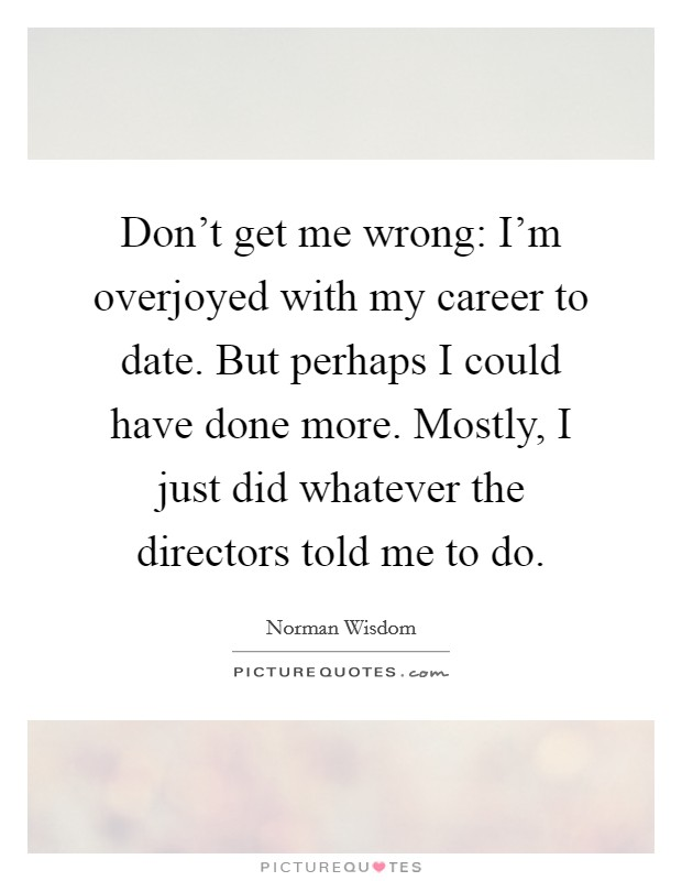 Don't get me wrong: I'm overjoyed with my career to date. But perhaps I could have done more. Mostly, I just did whatever the directors told me to do. Picture Quote #1