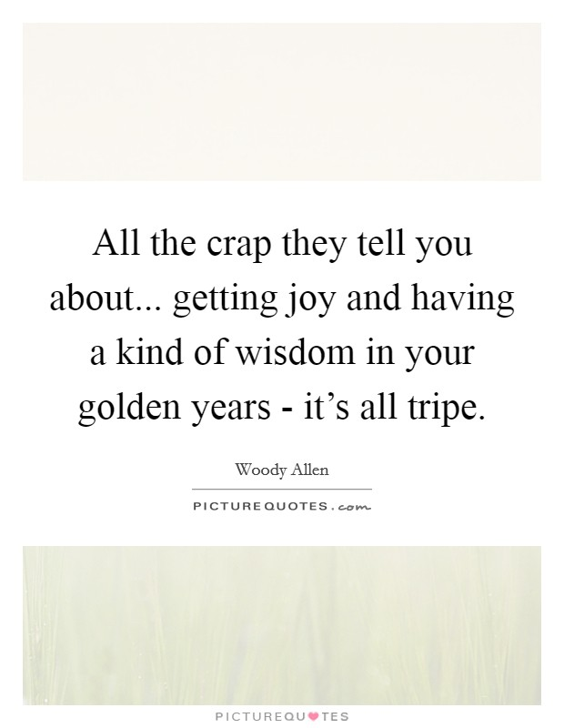 All the crap they tell you about... getting joy and having a kind of wisdom in your golden years - it's all tripe Picture Quote #1