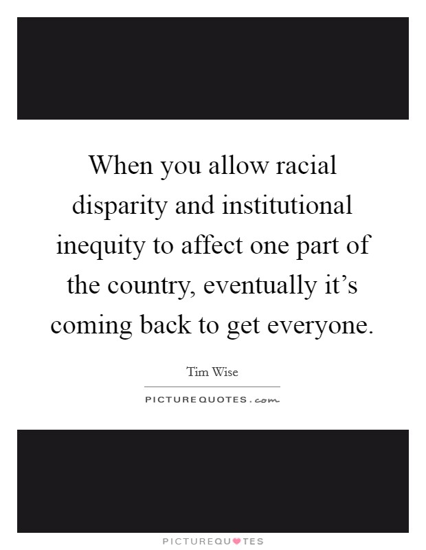 When you allow racial disparity and institutional inequity to affect one part of the country, eventually it's coming back to get everyone Picture Quote #1