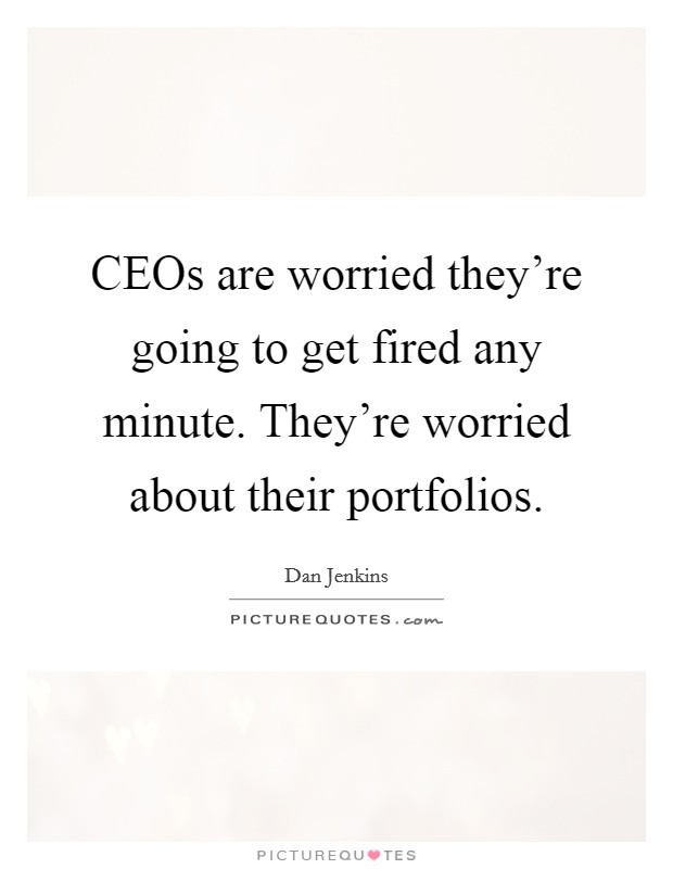 CEOs are worried they're going to get fired any minute. They're worried about their portfolios Picture Quote #1