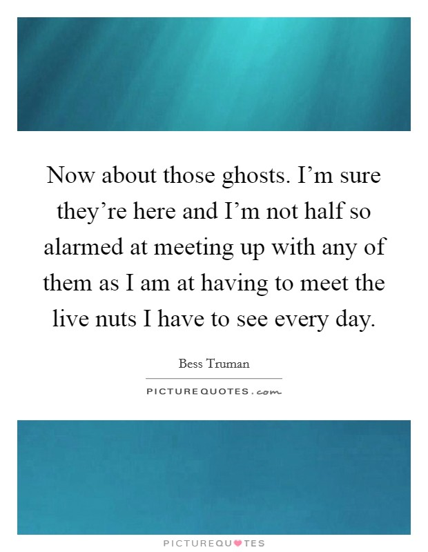 Now about those ghosts. I'm sure they're here and I'm not half so alarmed at meeting up with any of them as I am at having to meet the live nuts I have to see every day Picture Quote #1
