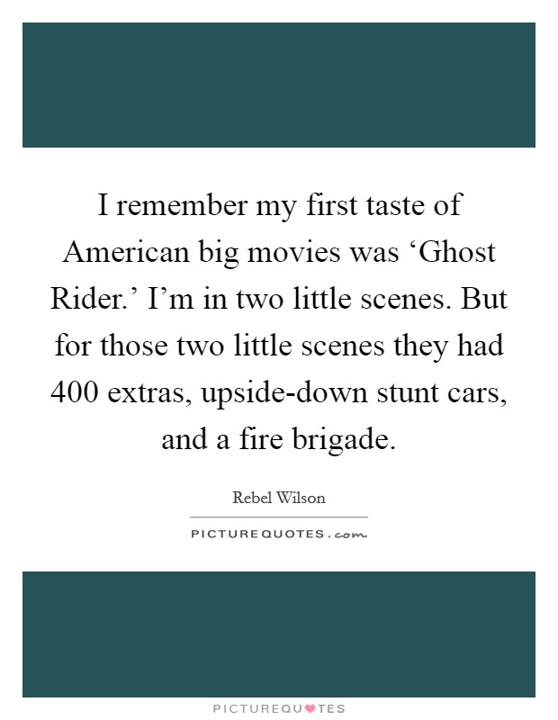 I remember my first taste of American big movies was 'Ghost Rider.' I'm in two little scenes. But for those two little scenes they had 400 extras, upside-down stunt cars, and a fire brigade Picture Quote #1