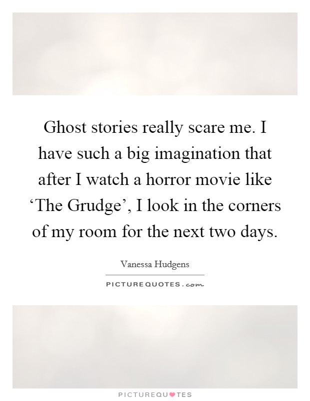 Ghost stories really scare me. I have such a big imagination that after I watch a horror movie like 'The Grudge', I look in the corners of my room for the next two days Picture Quote #1