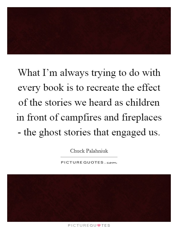 What I'm always trying to do with every book is to recreate the effect of the stories we heard as children in front of campfires and fireplaces - the ghost stories that engaged us Picture Quote #1