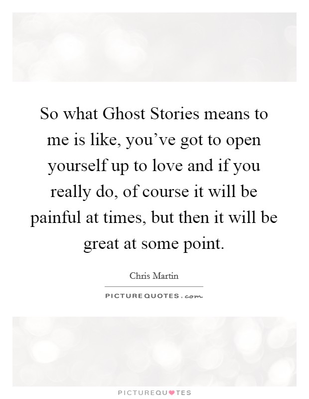 So what Ghost Stories means to me is like, you've got to open yourself up to love and if you really do, of course it will be painful at times, but then it will be great at some point Picture Quote #1