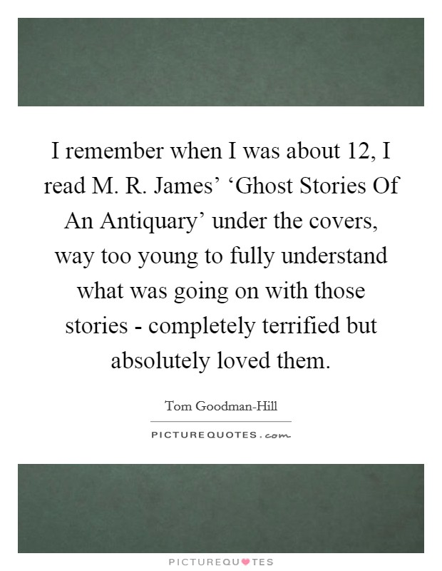 I remember when I was about 12, I read M. R. James' 'Ghost Stories Of An Antiquary' under the covers, way too young to fully understand what was going on with those stories - completely terrified but absolutely loved them Picture Quote #1