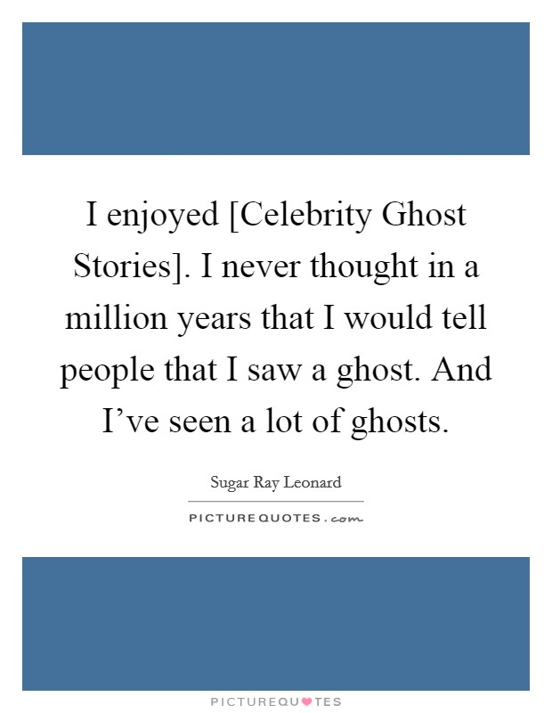 I enjoyed [Celebrity Ghost Stories]. I never thought in a million years that I would tell people that I saw a ghost. And I've seen a lot of ghosts Picture Quote #1