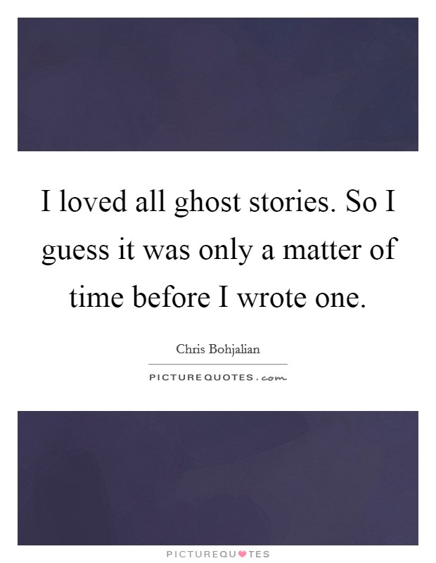 I loved all ghost stories. So I guess it was only a matter of time before I wrote one Picture Quote #1