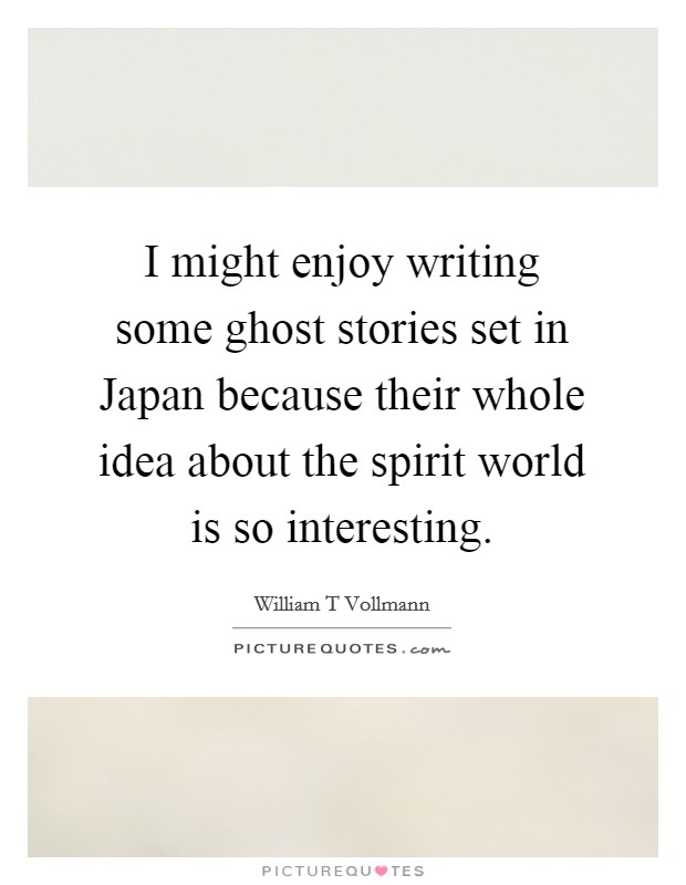 I might enjoy writing some ghost stories set in Japan because their whole idea about the spirit world is so interesting Picture Quote #1
