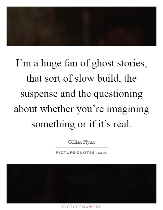 I'm a huge fan of ghost stories, that sort of slow build, the suspense and the questioning about whether you're imagining something or if it's real Picture Quote #1
