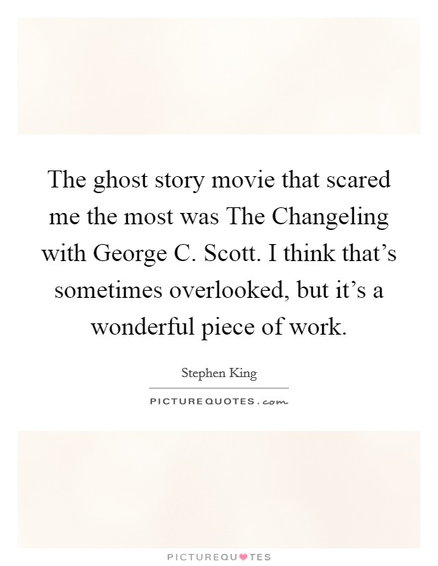 The ghost story movie that scared me the most was The Changeling with George C. Scott. I think that's sometimes overlooked, but it's a wonderful piece of work Picture Quote #1