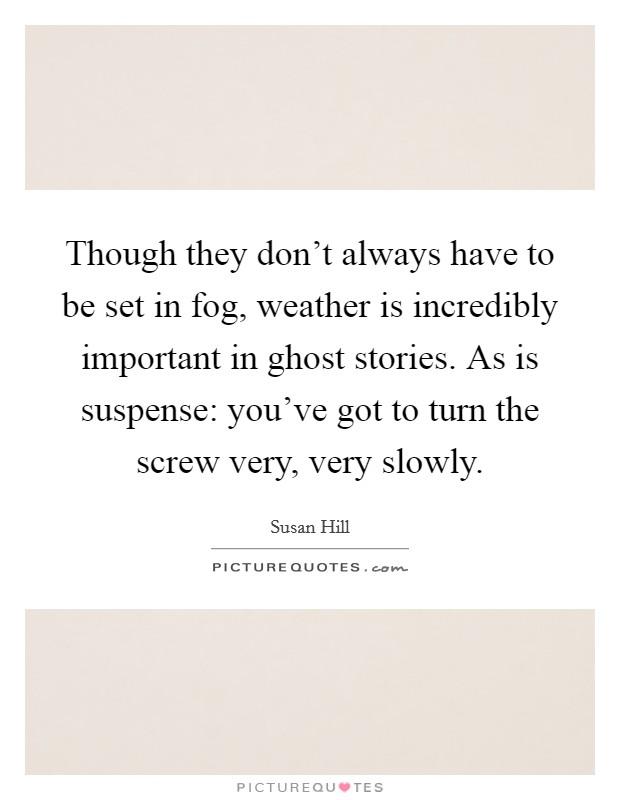 Though they don't always have to be set in fog, weather is incredibly important in ghost stories. As is suspense: you've got to turn the screw very, very slowly Picture Quote #1