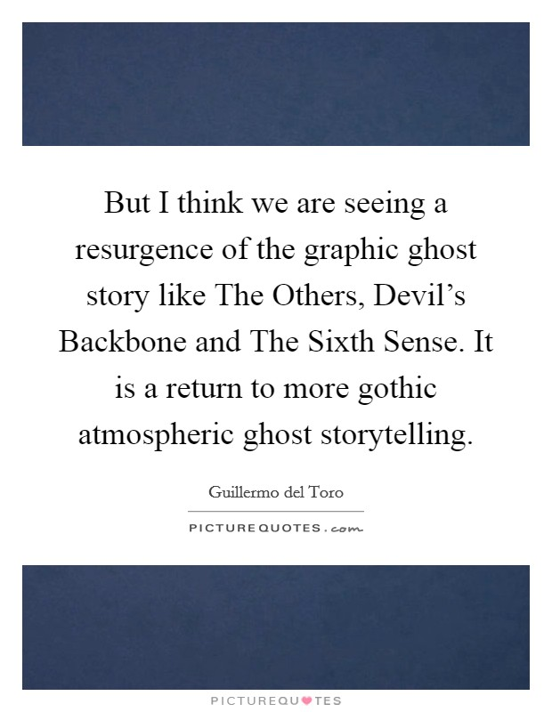 But I think we are seeing a resurgence of the graphic ghost story like The Others, Devil's Backbone and The Sixth Sense. It is a return to more gothic atmospheric ghost storytelling Picture Quote #1