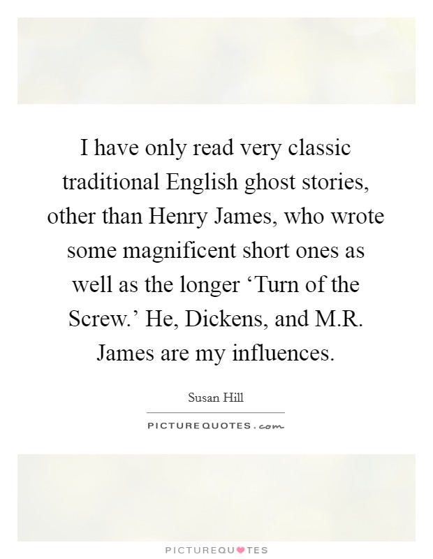 I have only read very classic traditional English ghost stories, other than Henry James, who wrote some magnificent short ones as well as the longer 'Turn of the Screw.' He, Dickens, and M.R. James are my influences Picture Quote #1