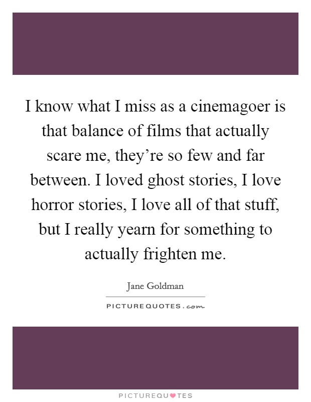 I know what I miss as a cinemagoer is that balance of films that actually scare me, they're so few and far between. I loved ghost stories, I love horror stories, I love all of that stuff, but I really yearn for something to actually frighten me Picture Quote #1