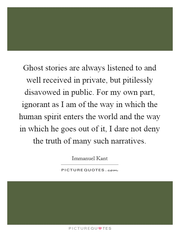 Ghost stories are always listened to and well received in private, but pitilessly disavowed in public. For my own part, ignorant as I am of the way in which the human spirit enters the world and the way in which he goes out of it, I dare not deny the truth of many such narratives Picture Quote #1