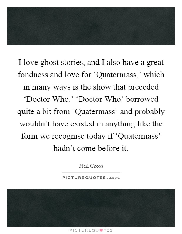 I love ghost stories, and I also have a great fondness and love for 'Quatermass,' which in many ways is the show that preceded 'Doctor Who.' 'Doctor Who' borrowed quite a bit from 'Quatermass' and probably wouldn't have existed in anything like the form we recognise today if 'Quatermass' hadn't come before it. Picture Quote #1