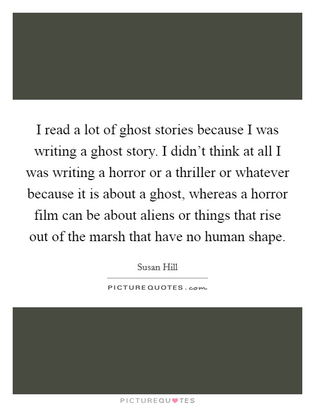 I read a lot of ghost stories because I was writing a ghost story. I didn't think at all I was writing a horror or a thriller or whatever because it is about a ghost, whereas a horror film can be about aliens or things that rise out of the marsh that have no human shape Picture Quote #1