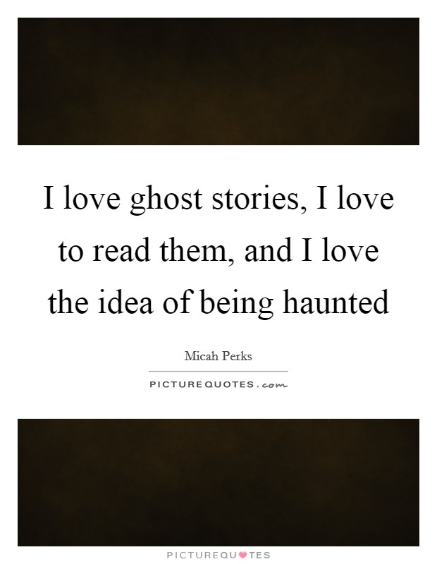 I love ghost stories, I love to read them, and I love the idea of being haunted Picture Quote #1